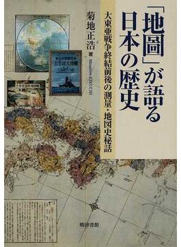 「地圖」が語る日本の歴史 大東亜戦争終結前後の測量・地図史秘話
