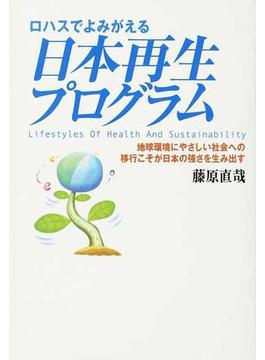 ロハスでよみがえる日本再生プログラム 地球環境にやさしい社会への移行こそが日本の強さを生み出す