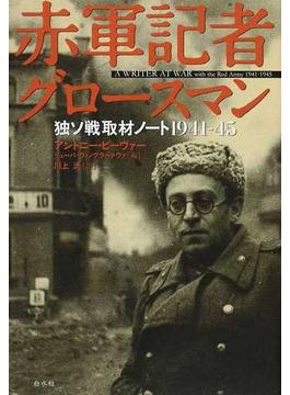 赤軍記者グロースマン 独ソ戦取材ノート1941−45