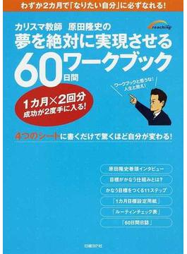 カリスマ教師原田隆史の夢を絶対に実現させる60日間ワークブック わずか2カ月で「なりたい自分」に必ずなれる! 4つのシートに書くだけで驚くほど自分が変わる!