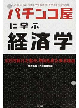 パチンコ屋に学ぶ経済学 5万円負けた客が、明日もまた来る理由 A Drop of Economic Wisdom for Fanatic Gamblers