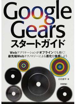 Google Gearsスタートガイド Webアプリケーションがオフラインでも動く!最先端Webテクノロジーによる進化を体感しよう