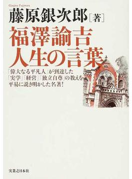 福澤諭吉人生の言葉 「偉大なる平凡人」が到達した「実学」「経営」「独立自尊」の教えを平易に説き明かした名著