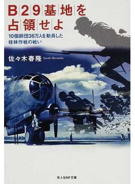 B29基地を占領せよ 10個師団36万人を動員した桂林作戦の戦い(光人社NF文庫)
