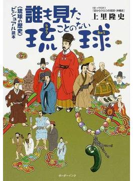 誰も見たことのない琉球 〈琉球の歴史〉ビジュアル読本