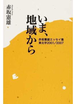 いま、地域から 赤坂憲雄エッセイ集 東北学2001/2007