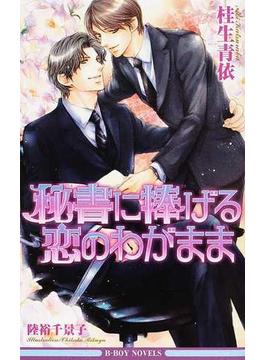 秘書に捧げる恋のわがまま(B-BOY NOVELS(ビーボーイノベルズ))