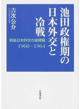 池田政権期の日本外交と冷戦 戦後日本外交の座標軸1960−1964