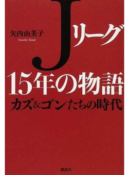 Jリーグ15年の物語 カズ&ゴンたちの時代