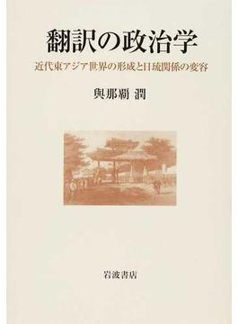 翻訳の政治学 近代東アジア世界の形成と日琉関係の変容