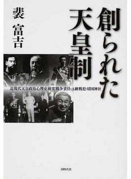 創られた天皇制 近現代天皇政治心理史研究:戦争責任・A級戦犯・靖国神社