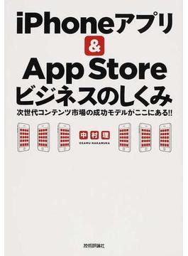iPhoneアプリ&App Storeビジネスのしくみ 次世代コンテンツ市場の成功モデルがここにある!!