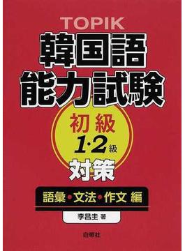 TOPIK韓国語能力試験初級1・2級対策 語彙・文法・作文編