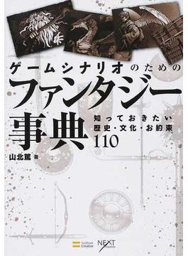 ゲームシナリオのためのファンタジー事典 知っておきたい歴史・文化・お約束110(NEXT CREATOR)