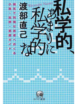 私学的、あまりに私学的な 陽気で利発な若者へおくる小説・批評・思想ガイド