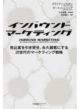 インバウンドマーケティング 見込客を引き寄せ、永久顧客にする次世代のマーケティング戦略