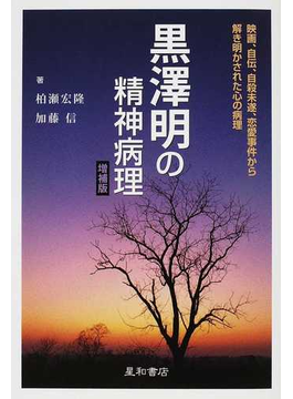 黒澤明の精神病理 映画、自伝、自殺未遂、恋愛事件から解き明かされた心の病理 増補版