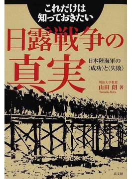 これだけは知っておきたい日露戦争の真実 日本陸海軍の〈成功〉と〈失敗〉