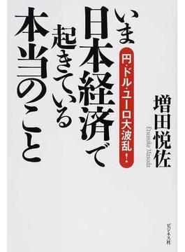 いま日本経済で起きている本当のこと 円・ドル・ユーロ大波乱!