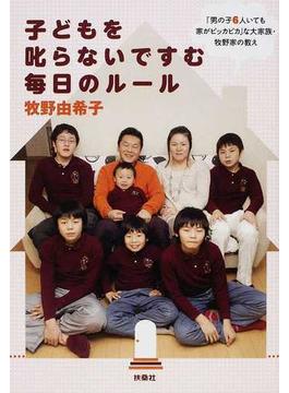 子どもを叱らないですむ毎日のルール 「男の子6人いても家がピッカピカ」な大家族・牧野家の教え