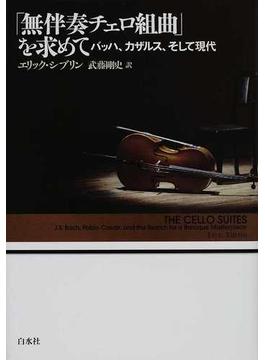 「無伴奏チェロ組曲」を求めて バッハ、カザルス、そして現代