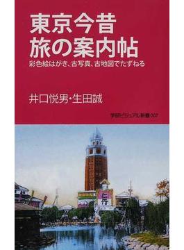東京今昔旅の案内帖 彩色絵はがき、古写真、古地図でたずねる