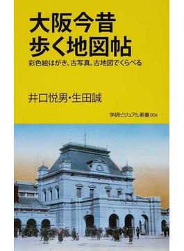 大阪今昔歩く地図帖 彩色絵はがき、古写真、古地図でくらべる