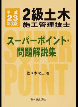 2級土木施工管理技士スーパーポイント・問題解説集 平成23年度版