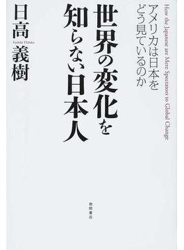 世界の変化を知らない日本人 アメリカは日本をどう見ているのか