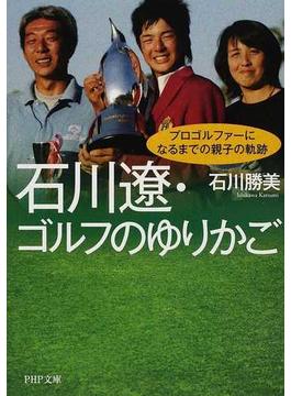 石川遼・ゴルフのゆりかご プロゴルファーになるまでの親子の軌跡(PHP文庫)