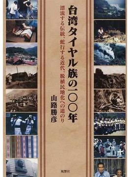 台湾タイヤル族の100年 漂流する伝統、蛇行する近代、脱植民地化への道のり
