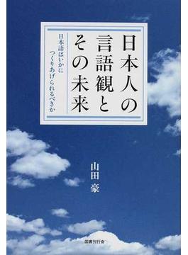 日本人の言語観とその未来 日本語はいかにつくりあげられるべきか