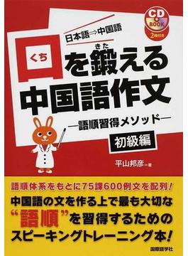 口を鍛える中国語作文 語順習得メソッド 日本語→中国語 初級編(CDブック)