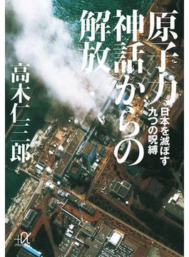 原子力神話からの解放 日本を滅ぼす九つの呪縛(講談社+α文庫)