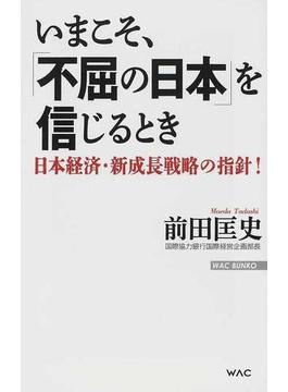いまこそ、「不屈の日本」を信じるとき 日本経済・新成長戦略の指針!