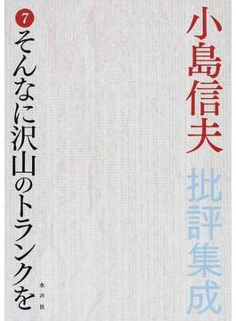 小島信夫批評集成 7 そんなに沢山のトランクを