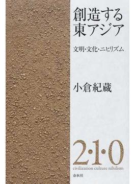 創造する東アジア 文明・文化・ニヒリズム 2・1・0 civilization culture nihilism