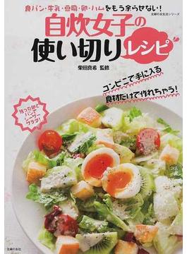自炊女子の使い切りレシピ 食パン・牛乳・豆腐・卵・ハムをもう余らせない!(主婦の友生活シリーズ)