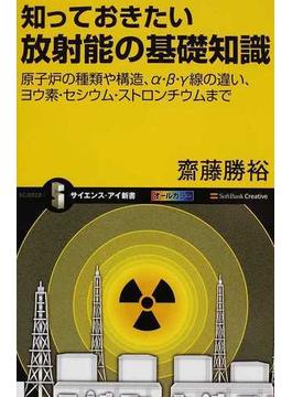 知っておきたい放射能の基礎知識 原子炉の種類や構造、α・β・γ線の違い、ヨウ素・セシウム・ストロンチウムまで(サイエンス・アイ新書)