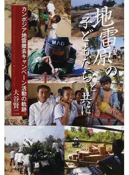 地雷原の子どもたちと共に カンボジア地雷撤去キャンペーン活動の軌跡