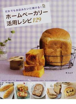ホームベーカリー活用レシピ129 だれでもお店みたいに焼ける!