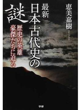 最新日本古代史の謎 歴史の英雄豪傑たちに迫る