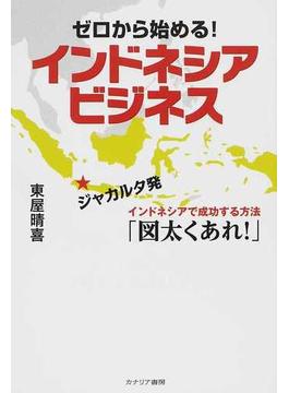 ゼロから始める!インドネシアビジネス ジャカルタ発インドネシアで成功する方法「図太くあれ!」