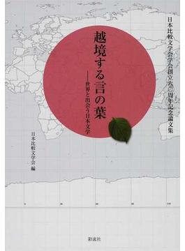 越境する言の葉 世界と出会う日本文学 日本比較文学会学会創立六〇周年記念論文集