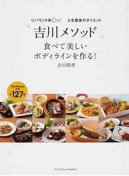 「吉川メソッド」食べて美しいボディラインを作る! リバウンド率0%!人生最後のダイエット 1日1500kcal未満全127品