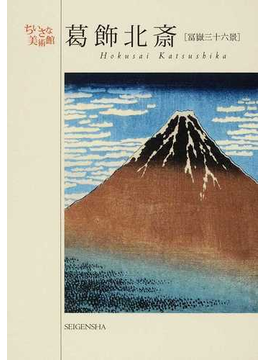 葛飾北斎〈冨嶽三十六景〉 江戸の奇才絵師が挑んだ霊峰富士世界を魅了した傑作シリーズ