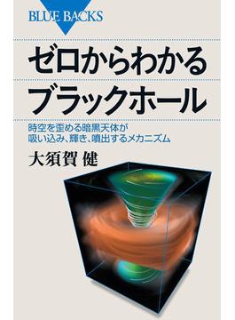 ゼロからわかるブラックホール 時空を歪める暗黒天体が吸い込み、輝き、噴出するメカニズム(ブルー・バックス)
