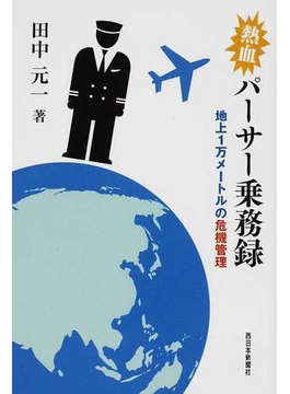 熱血パーサー乗務録 地上1万メートルの危機管理 JAL国際線乗務2万6千時間の「エッ、ウソ、ホント?」
