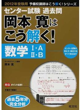 センター試験過去問岡本寛はこう解く!数学Ⅰ・A/Ⅱ・B 2012年受験用