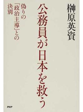 公務員が日本を救う 偽りの「政治主導」との決別